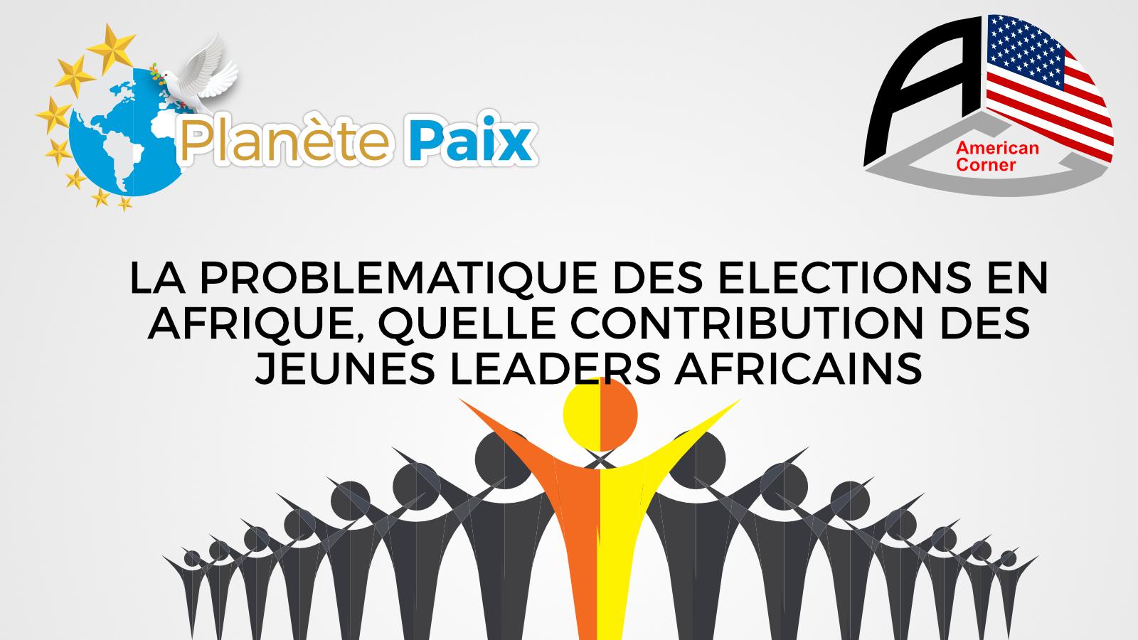 Sommet des jeunes leaders Africains | LA PROBLEMATIQUE DES ELECTIONS EN AFRIQUE, QUELLE CONTRIBUTION DES JEUNES LEADERS AFRICAINS